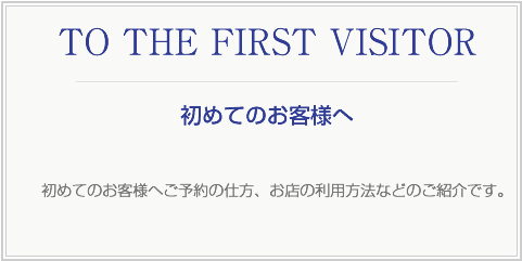 TO THE FIRST VISITOR 初めてのお客様へご予約の仕方、お店の利用方法などのご紹介です。